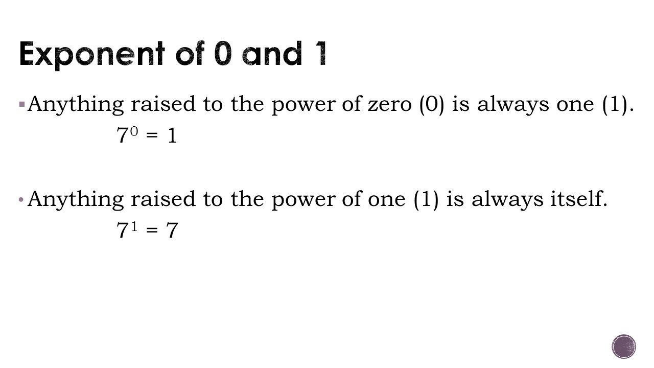  Anything raised to the power of zero (0) is always one (1). 7 0 = 1 Anything raised to the power of one (1) is always itself. 7 1 = 7