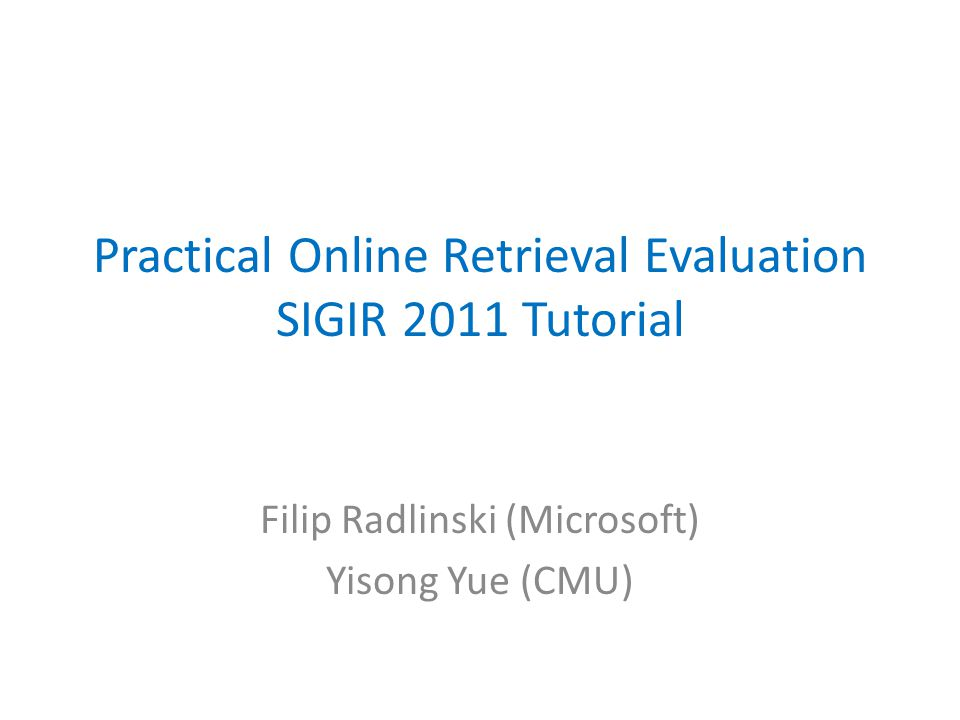 Practical Online Retrieval Evaluation SIGIR 2011 Tutorial Filip Radlinski (Microsoft) Yisong Yue (CMU)