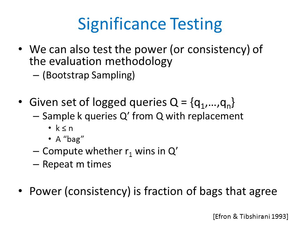 Significance Testing We can also test the power (or consistency) of the evaluation methodology – (Bootstrap Sampling) Given set of logged queries Q = {q 1,…,q n } – Sample k queries Q' from Q with replacement k ≤ n A bag – Compute whether r 1 wins in Q' – Repeat m times Power (consistency) is fraction of bags that agree [Efron & Tibshirani 1993]