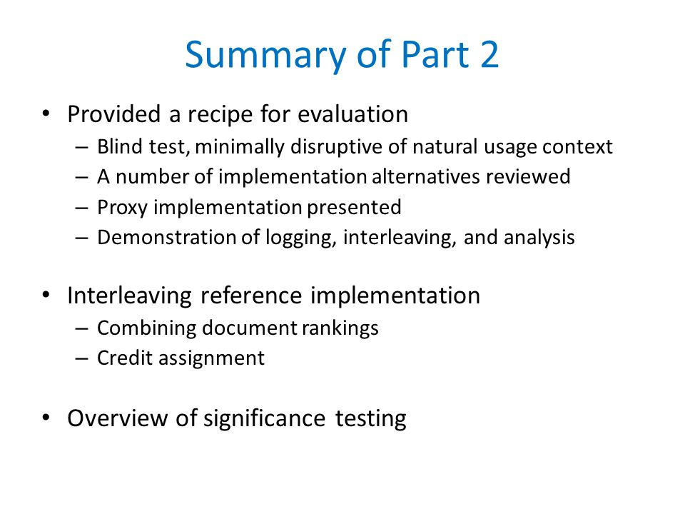 Summary of Part 2 Provided a recipe for evaluation – Blind test, minimally disruptive of natural usage context – A number of implementation alternatives reviewed – Proxy implementation presented – Demonstration of logging, interleaving, and analysis Interleaving reference implementation – Combining document rankings – Credit assignment Overview of significance testing
