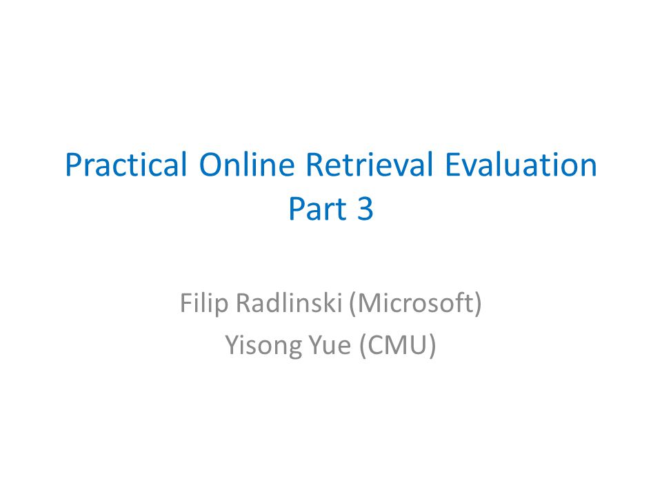 Practical Online Retrieval Evaluation Part 3 Filip Radlinski (Microsoft) Yisong Yue (CMU)