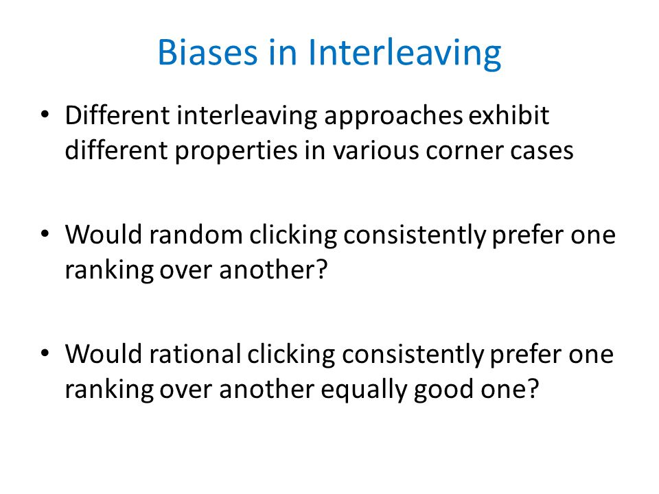 Biases in Interleaving Different interleaving approaches exhibit different properties in various corner cases Would random clicking consistently prefer one ranking over another.