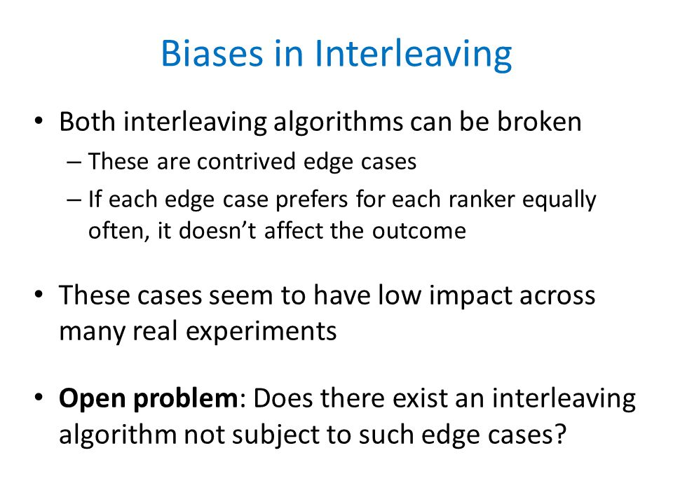 Biases in Interleaving Both interleaving algorithms can be broken – These are contrived edge cases – If each edge case prefers for each ranker equally often, it doesn't affect the outcome These cases seem to have low impact across many real experiments Open problem: Does there exist an interleaving algorithm not subject to such edge cases