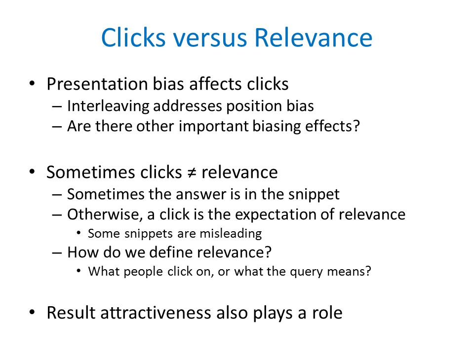 Clicks versus Relevance Presentation bias affects clicks – Interleaving addresses position bias – Are there other important biasing effects.