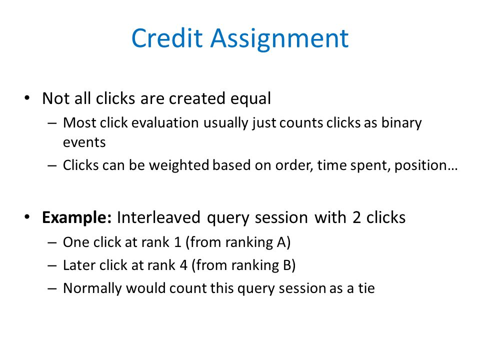 Credit Assignment Not all clicks are created equal – Most click evaluation usually just counts clicks as binary events – Clicks can be weighted based on order, time spent, position… Example: Interleaved query session with 2 clicks – One click at rank 1 (from ranking A) – Later click at rank 4 (from ranking B) – Normally would count this query session as a tie