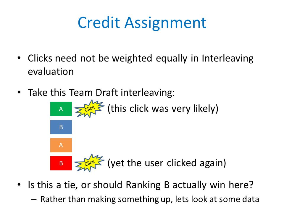 Credit Assignment Clicks need not be weighted equally in Interleaving evaluation Take this Team Draft interleaving: (this click was very likely) (yet the user clicked again) Is this a tie, or should Ranking B actually win here.