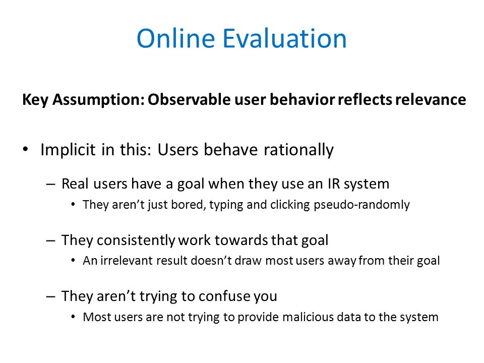 Online Evaluation Key Assumption: Observable user behavior reflects relevance Implicit in this: Users behave rationally – Real users have a goal when they use an IR system They aren't just bored, typing and clicking pseudo-randomly – They consistently work towards that goal An irrelevant result doesn't draw most users away from their goal – They aren't trying to confuse you Most users are not trying to provide malicious data to the system