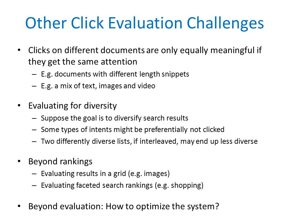 Other Click Evaluation Challenges Clicks on different documents are only equally meaningful if they get the same attention – E.g.