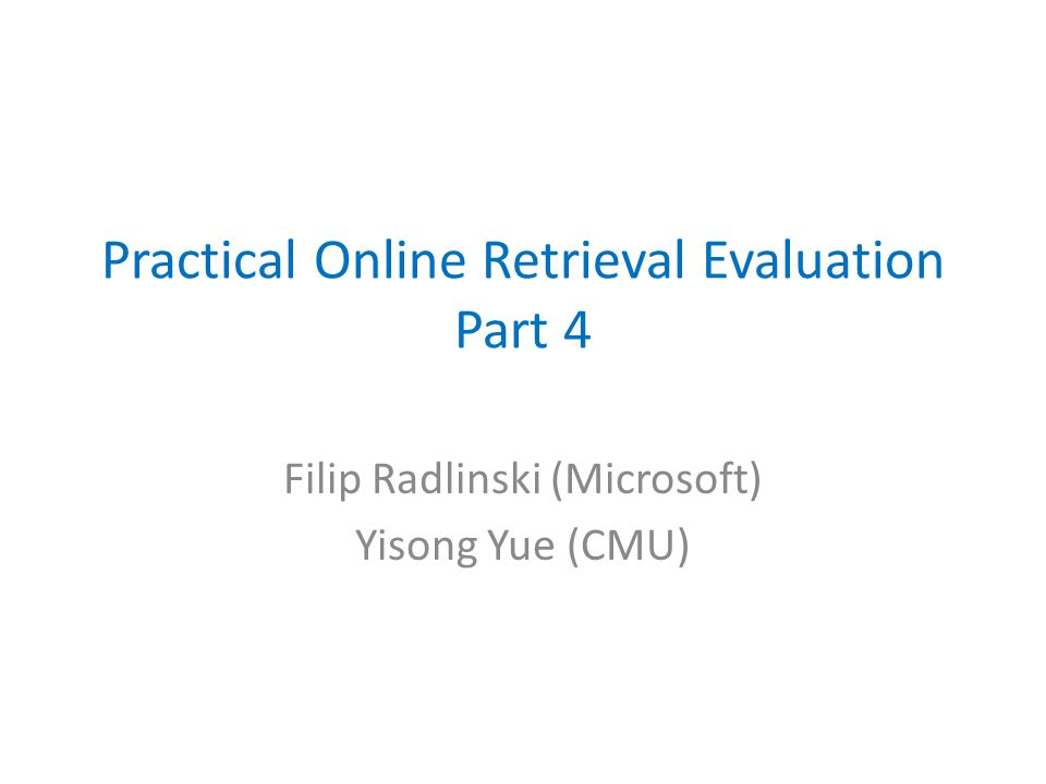 Practical Online Retrieval Evaluation Part 4 Filip Radlinski (Microsoft) Yisong Yue (CMU)