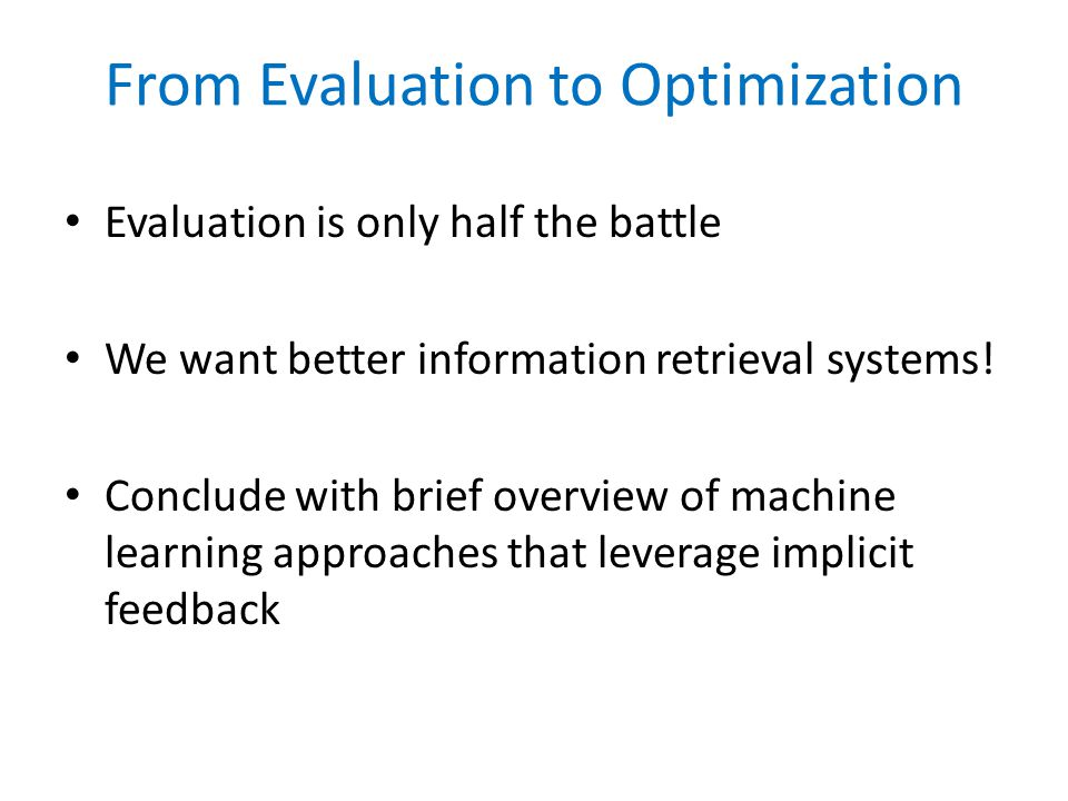 From Evaluation to Optimization Evaluation is only half the battle We want better information retrieval systems.