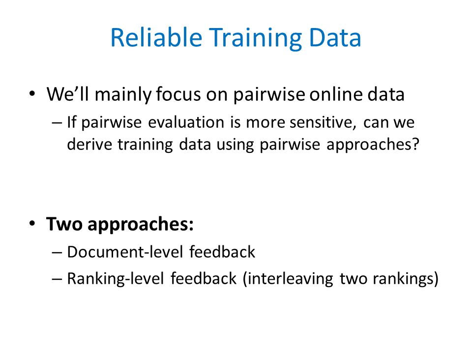 Reliable Training Data We'll mainly focus on pairwise online data – If pairwise evaluation is more sensitive, can we derive training data using pairwise approaches.