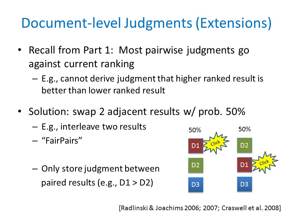 Document-level Judgments (Extensions) Recall from Part 1: Most pairwise judgments go against current ranking – E.g., cannot derive judgment that higher ranked result is better than lower ranked result Solution: swap 2 adjacent results w/ prob.