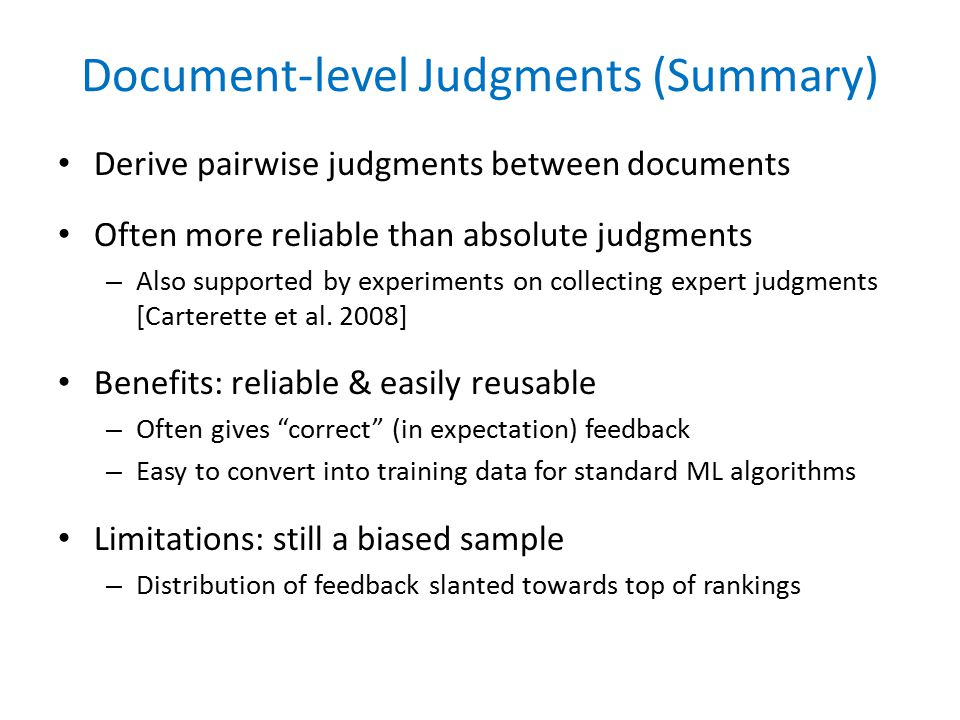 Document-level Judgments (Summary) Derive pairwise judgments between documents Often more reliable than absolute judgments – Also supported by experiments on collecting expert judgments [Carterette et al.
