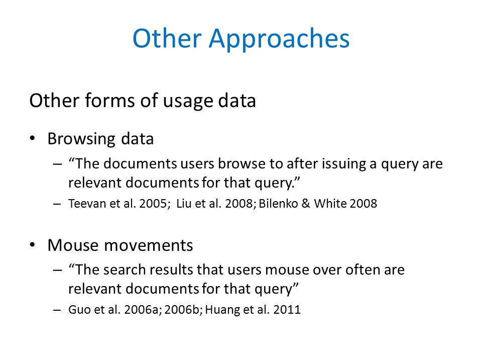 Other Approaches Other forms of usage data Browsing data – The documents users browse to after issuing a query are relevant documents for that query. – Teevan et al.