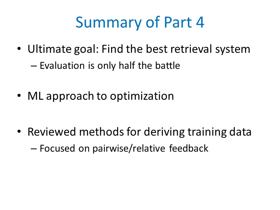 Summary of Part 4 Ultimate goal: Find the best retrieval system – Evaluation is only half the battle ML approach to optimization Reviewed methods for deriving training data – Focused on pairwise/relative feedback