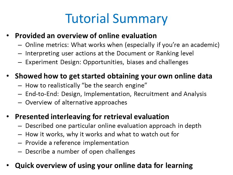 Tutorial Summary Provided an overview of online evaluation – Online metrics: What works when (especially if you're an academic) – Interpreting user actions at the Document or Ranking level – Experiment Design: Opportunities, biases and challenges Showed how to get started obtaining your own online data – How to realistically be the search engine – End-to-End: Design, Implementation, Recruitment and Analysis – Overview of alternative approaches Presented interleaving for retrieval evaluation – Described one particular online evaluation approach in depth – How it works, why it works and what to watch out for – Provide a reference implementation – Describe a number of open challenges Quick overview of using your online data for learning