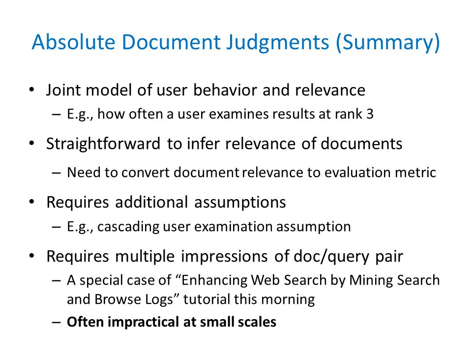 Absolute Document Judgments (Summary) Joint model of user behavior and relevance – E.g., how often a user examines results at rank 3 Straightforward to infer relevance of documents – Need to convert document relevance to evaluation metric Requires additional assumptions – E.g., cascading user examination assumption Requires multiple impressions of doc/query pair – A special case of Enhancing Web Search by Mining Search and Browse Logs tutorial this morning – Often impractical at small scales