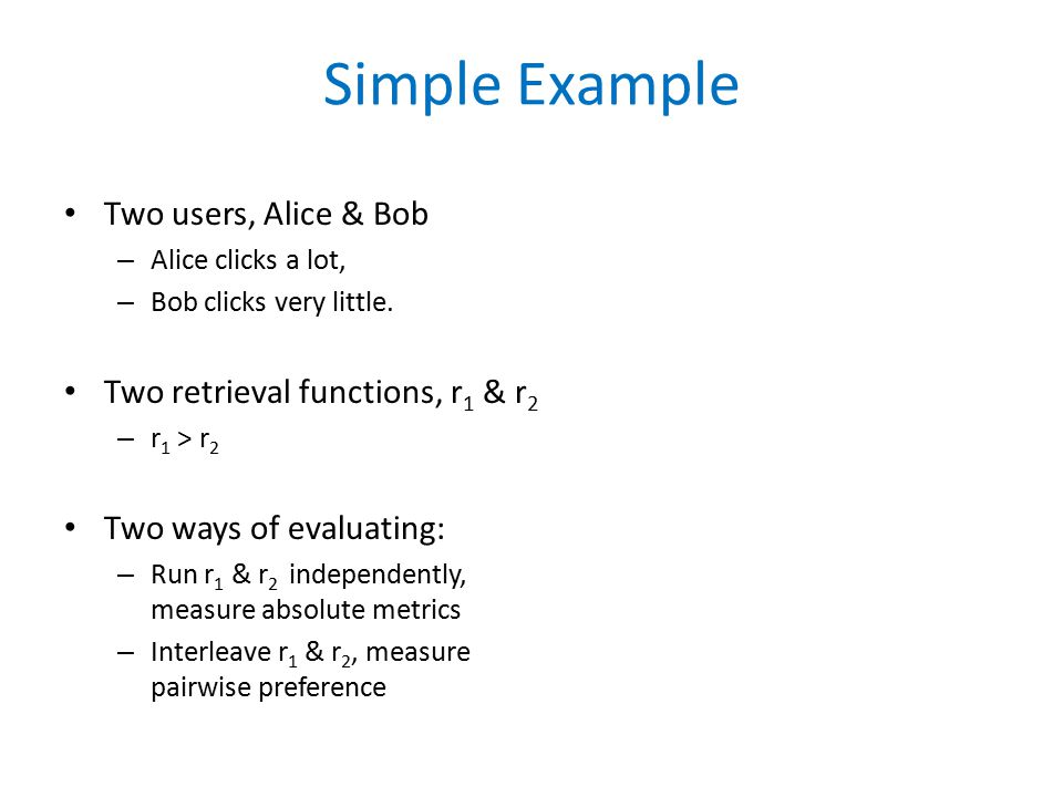Simple Example Two users, Alice & Bob – Alice clicks a lot, – Bob clicks very little.