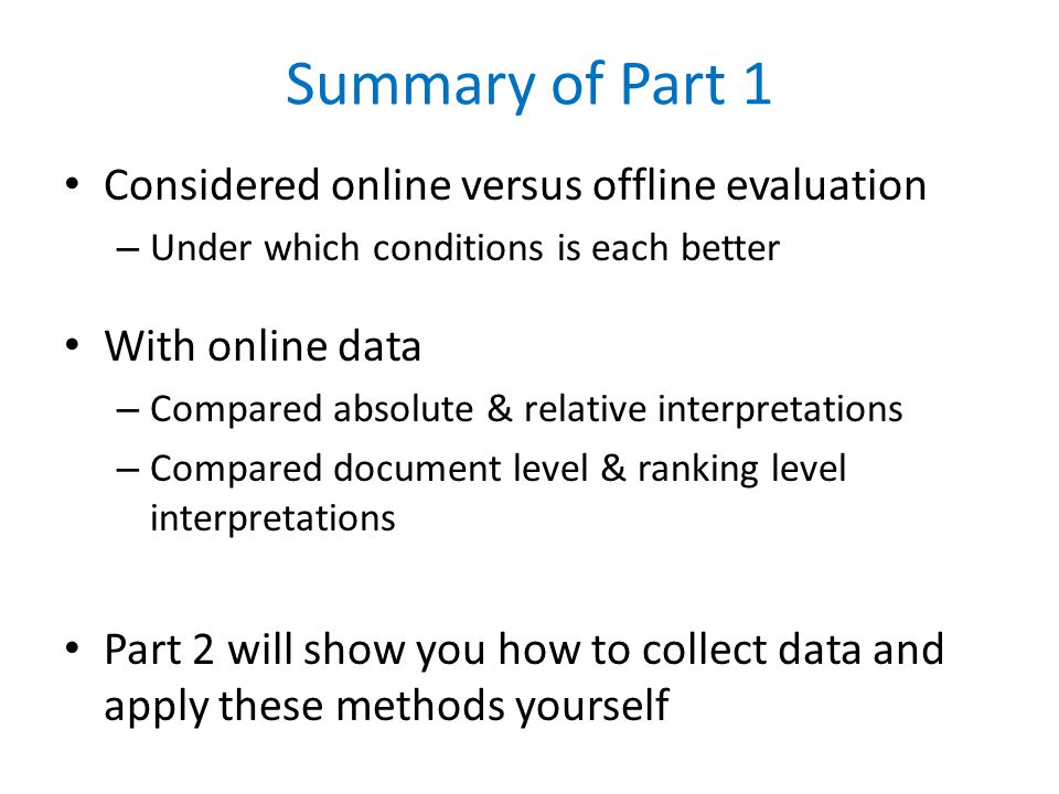 Summary of Part 1 Considered online versus offline evaluation – Under which conditions is each better With online data – Compared absolute & relative interpretations – Compared document level & ranking level interpretations Part 2 will show you how to collect data and apply these methods yourself