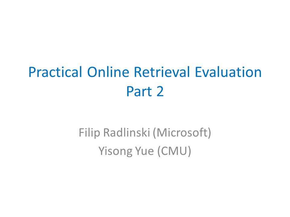 Practical Online Retrieval Evaluation Part 2 Filip Radlinski (Microsoft) Yisong Yue (CMU)