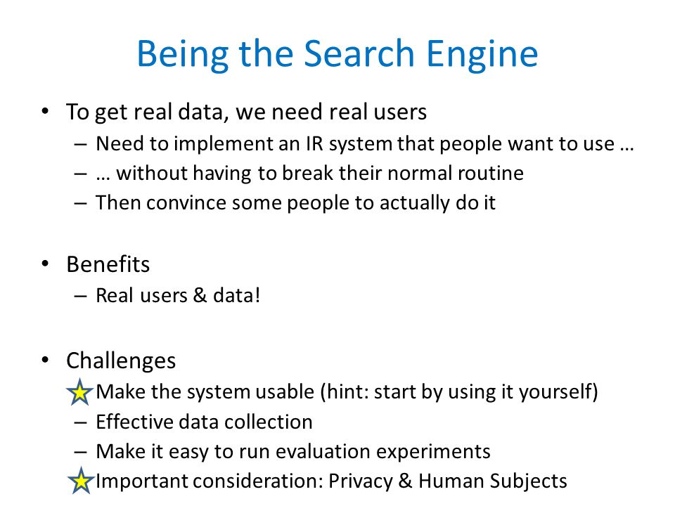 Being the Search Engine To get real data, we need real users – Need to implement an IR system that people want to use … – … without having to break their normal routine – Then convince some people to actually do it Benefits – Real users & data.