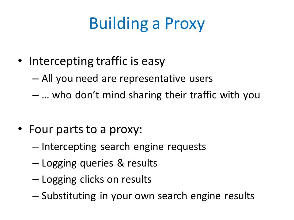 Building a Proxy Intercepting traffic is easy – All you need are representative users – … who don't mind sharing their traffic with you Four parts to a proxy: – Intercepting search engine requests – Logging queries & results – Logging clicks on results – Substituting in your own search engine results
