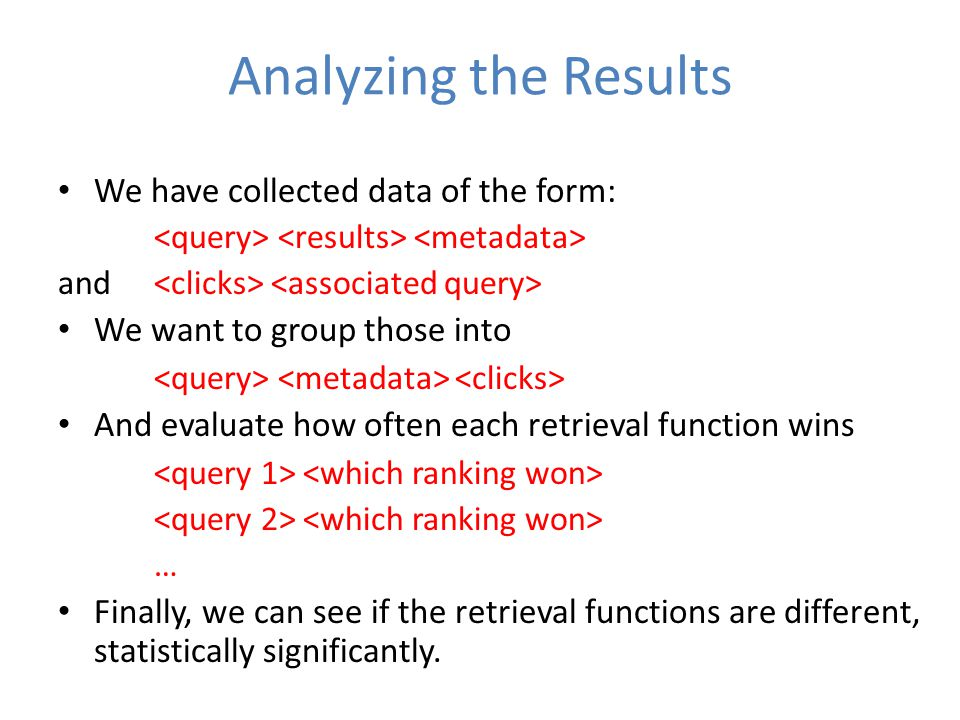 Analyzing the Results We have collected data of the form: and We want to group those into And evaluate how often each retrieval function wins … Finally, we can see if the retrieval functions are different, statistically significantly.