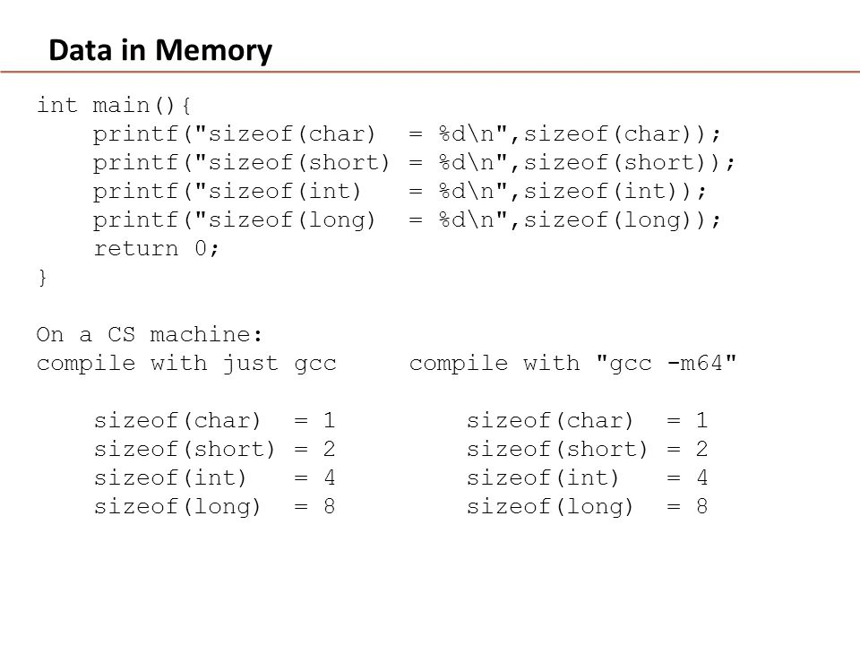 Data in Memory int main(){ printf( sizeof(char) = %d\n ,sizeof(char)); printf( sizeof(short) = %d\n ,sizeof(short)); printf( sizeof(int) = %d\n ,sizeof(int)); printf( sizeof(long) = %d\n ,sizeof(long)); return 0; } On a CS machine: compile with just gcc compile with gcc -m64 sizeof(char) = 1 sizeof(char) = 1 sizeof(short) = 2 sizeof(short) = 2 sizeof(int) = 4 sizeof(int) = 4 sizeof(long) = 8 sizeof(long) = 8