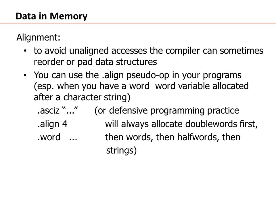 Data in Memory Alignment: to avoid unaligned accesses the compiler can sometimes reorder or pad data structures You can use the.align pseudo-op in your programs (esp.