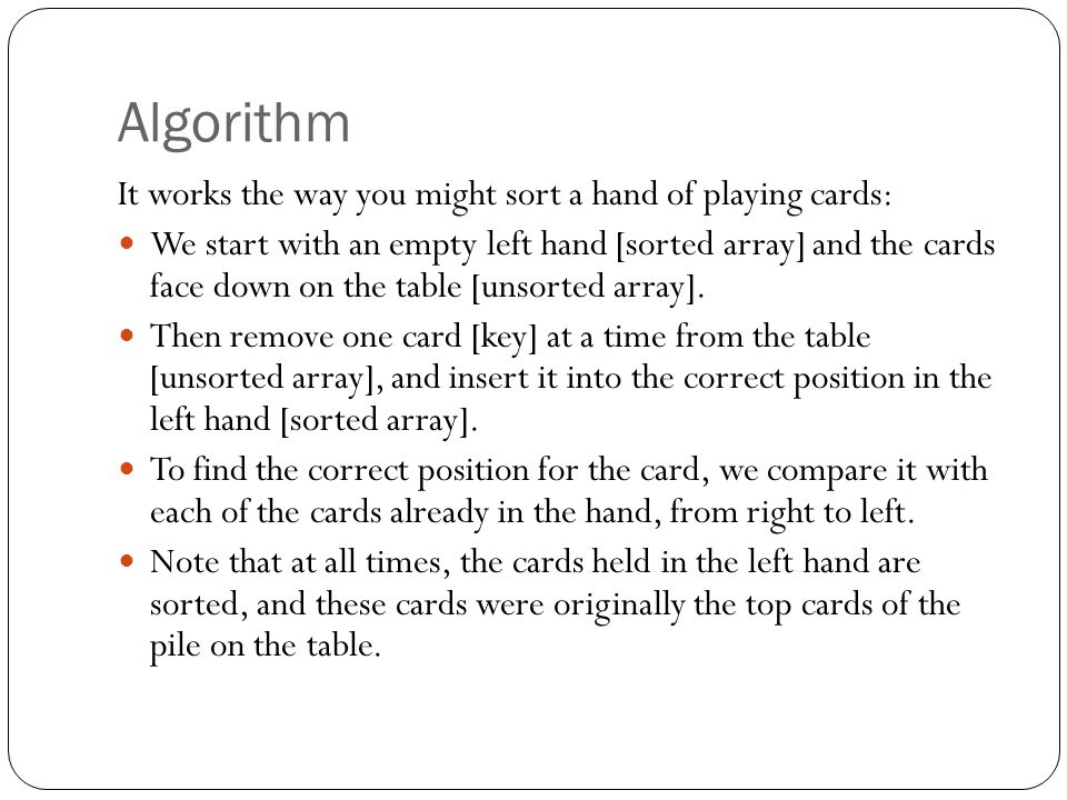 Algorithm It works the way you might sort a hand of playing cards: We start with an empty left hand [sorted array] and the cards face down on the table [unsorted array].