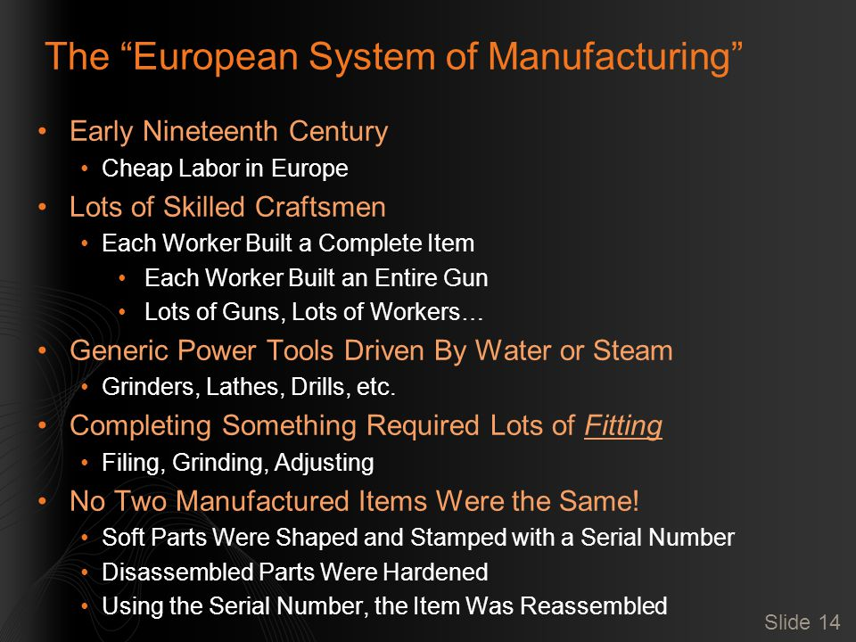 Slide 14 The European System of Manufacturing Early Nineteenth Century Cheap Labor in Europe Lots of Skilled Craftsmen Each Worker Built a Complete Item Each Worker Built an Entire Gun Lots of Guns, Lots of Workers… Generic Power Tools Driven By Water or Steam Grinders, Lathes, Drills, etc.