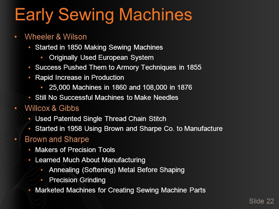 Slide 22 Early Sewing Machines Wheeler & Wilson Started in 1850 Making Sewing Machines Originally Used European System Success Pushed Them to Armory Techniques in 1855 Rapid Increase in Production 25,000 Machines in 1860 and 108,000 in 1876 Still No Successful Machines to Make Needles Willcox & Gibbs Used Patented Single Thread Chain Stitch Started in 1958 Using Brown and Sharpe Co.