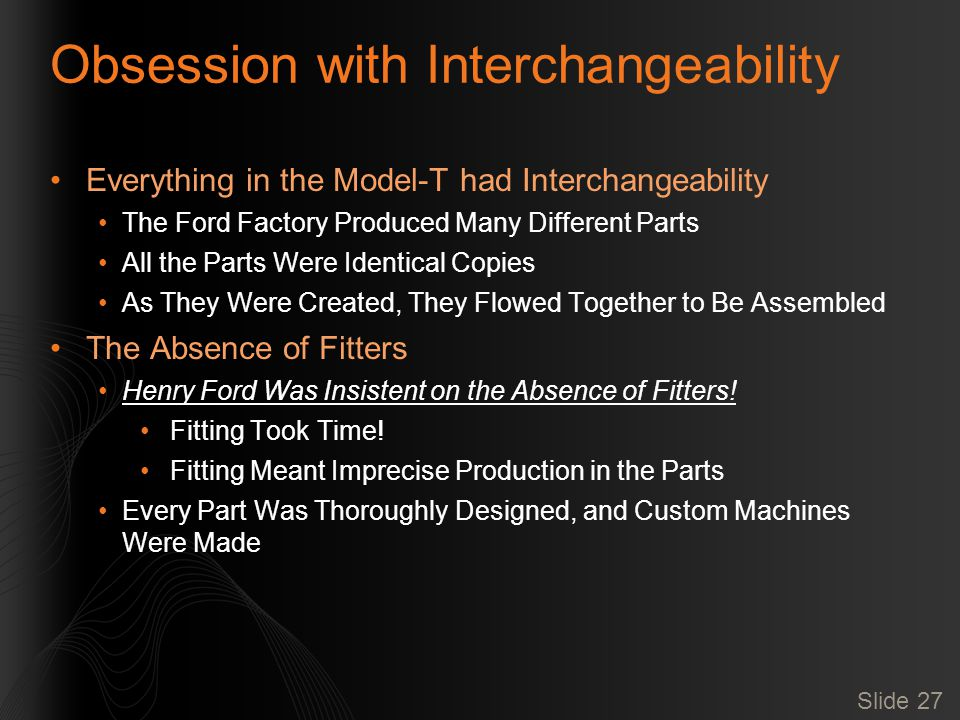 Slide 27 Obsession with Interchangeability Everything in the Model-T had Interchangeability The Ford Factory Produced Many Different Parts All the Parts Were Identical Copies As They Were Created, They Flowed Together to Be Assembled The Absence of Fitters Henry Ford Was Insistent on the Absence of Fitters.