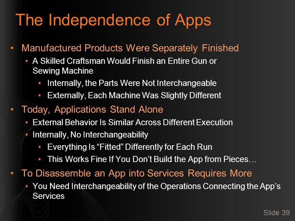 Slide 39 The Independence of Apps Manufactured Products Were Separately Finished A Skilled Craftsman Would Finish an Entire Gun or Sewing Machine Internally, the Parts Were Not Interchangeable Externally, Each Machine Was Slightly Different Today, Applications Stand Alone External Behavior Is Similar Across Different Execution Internally, No Interchangeability Everything Is Fitted Differently for Each Run This Works Fine If You Don't Build the App from Pieces… To Disassemble an App into Services Requires More You Need Interchangeability of the Operations Connecting the App's Services