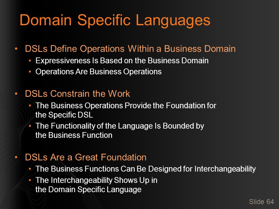 Slide 64 Domain Specific Languages DSLs Define Operations Within a Business Domain Expressiveness Is Based on the Business Domain Operations Are Business Operations DSLs Constrain the Work The Business Operations Provide the Foundation for the Specific DSL The Functionality of the Language Is Bounded by the Business Function DSLs Are a Great Foundation The Business Functions Can Be Designed for Interchangeability The Interchangeability Shows Up in the Domain Specific Language