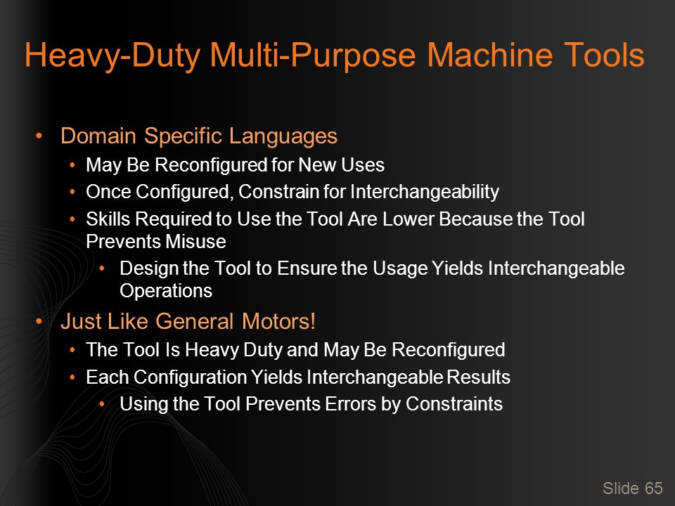 Slide 65 Heavy-Duty Multi-Purpose Machine Tools Domain Specific Languages May Be Reconfigured for New Uses Once Configured, Constrain for Interchangeability Skills Required to Use the Tool Are Lower Because the Tool Prevents Misuse Design the Tool to Ensure the Usage Yields Interchangeable Operations Just Like General Motors.