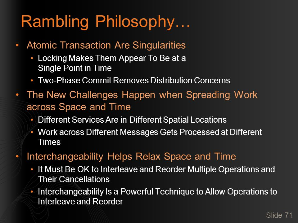 Slide 71 Rambling Philosophy… Atomic Transaction Are Singularities Locking Makes Them Appear To Be at a Single Point in Time Two-Phase Commit Removes Distribution Concerns The New Challenges Happen when Spreading Work across Space and Time Different Services Are in Different Spatial Locations Work across Different Messages Gets Processed at Different Times Interchangeability Helps Relax Space and Time It Must Be OK to Interleave and Reorder Multiple Operations and Their Cancellations Interchangeability Is a Powerful Technique to Allow Operations to Interleave and Reorder