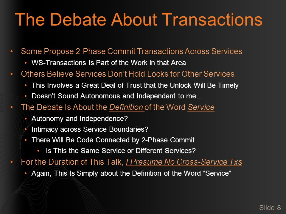 Slide 8 The Debate About Transactions Some Propose 2-Phase Commit Transactions Across Services WS-Transactions Is Part of the Work in that Area Others Believe Services Don't Hold Locks for Other Services This Involves a Great Deal of Trust that the Unlock Will Be Timely Doesn't Sound Autonomous and Independent to me… The Debate Is About the Definition of the Word Service Autonomy and Independence.