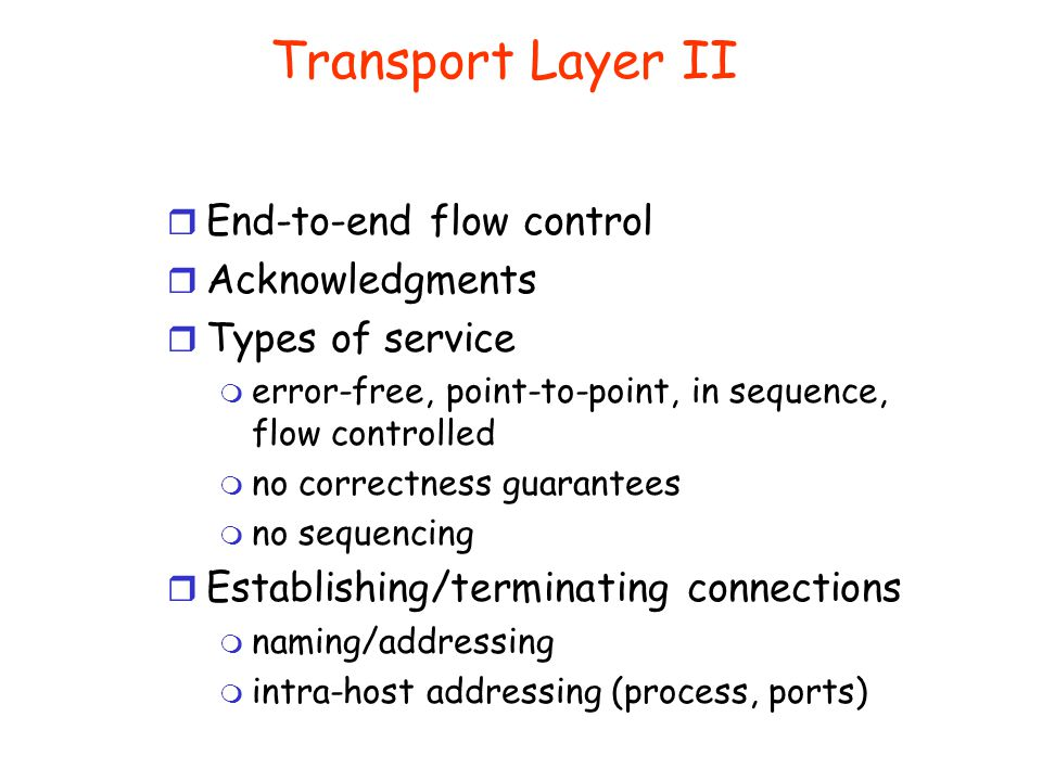Transport Layer I r This layer presumes the ability to pass through a network and provides additional services to end-users, such as and-to-and packet reliability r End-to-end delivery of a complete message (end-to-end communication path, usually reliable) r Isolation from hardware r Multiplexing/demultiplexing r Divide message into packets r Reassemble (possibly out of order packets) into the original message of the distant end