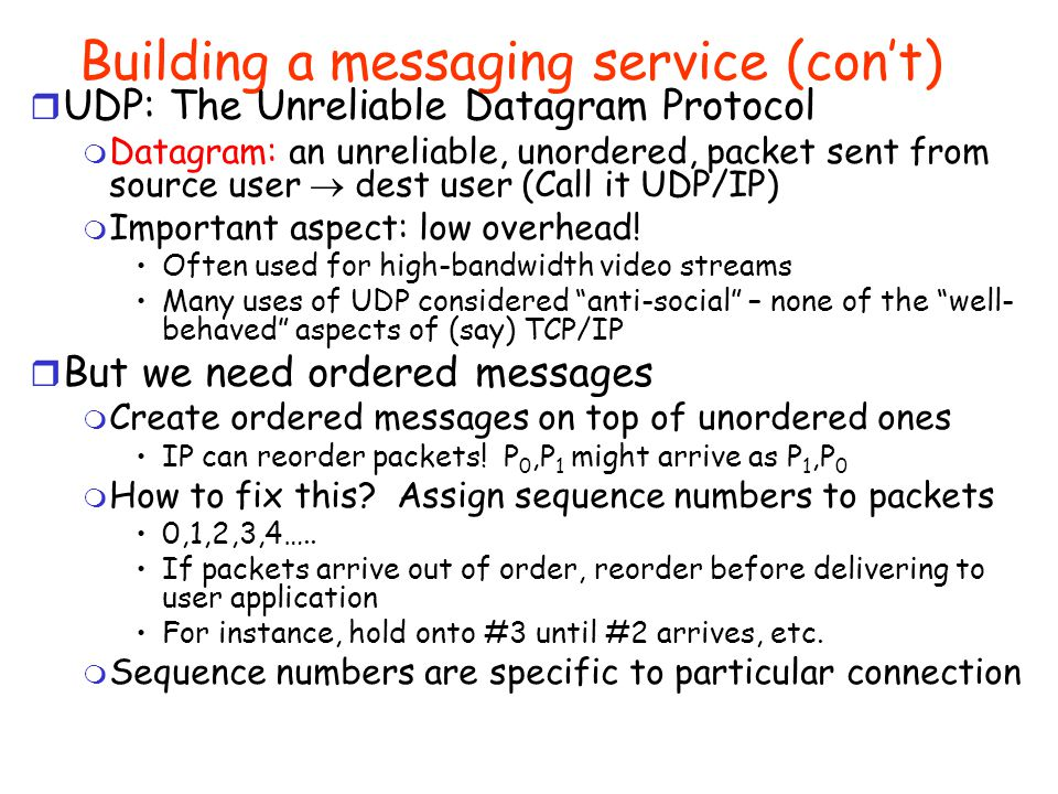 Building a messaging service r Process to process communication m Basic routing gets packets from machine  machine m What we really want is routing from process  process Example: ssh, email, ftp, web browsing m Several IP protocols include notion of a port , which is a 16-bit identifiers used in addition to IP addresses A communication channel (connection) defined by 5 items: [source address, source port, dest address, dest port, protocol] r UDP: The User Datagram Protocol m UDP layered on top of basic IP (IP Protocol 17) Unreliable, unordered, user-to-user communication UDP Data 16-bit UDP length16-bit UDP checksum 16-bit source port 16-bit destination port IP Header (20 bytes)