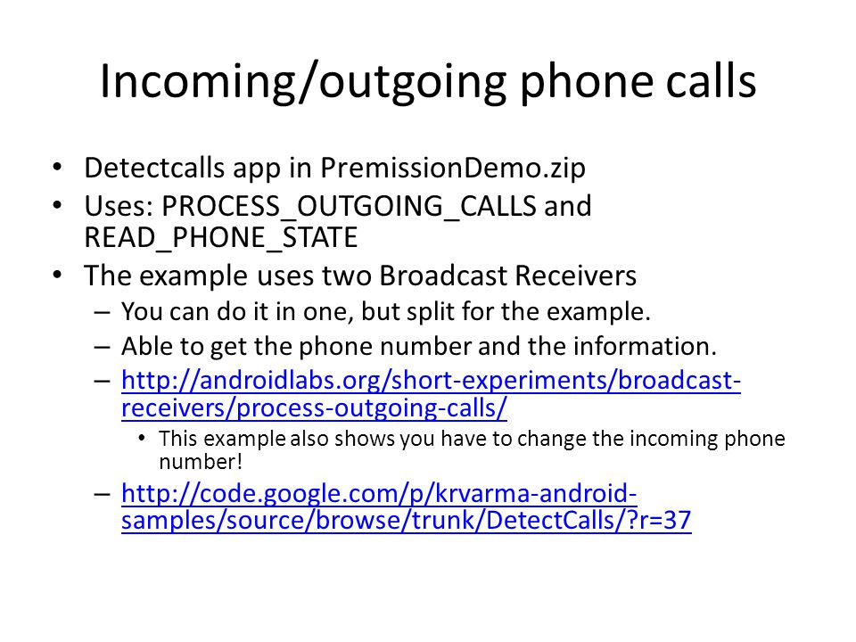 Incoming/outgoing phone calls Detectcalls app in PremissionDemo.zip Uses: PROCESS_OUTGOING_CALLS and READ_PHONE_STATE The example uses two Broadcast Receivers – You can do it in one, but split for the example.
