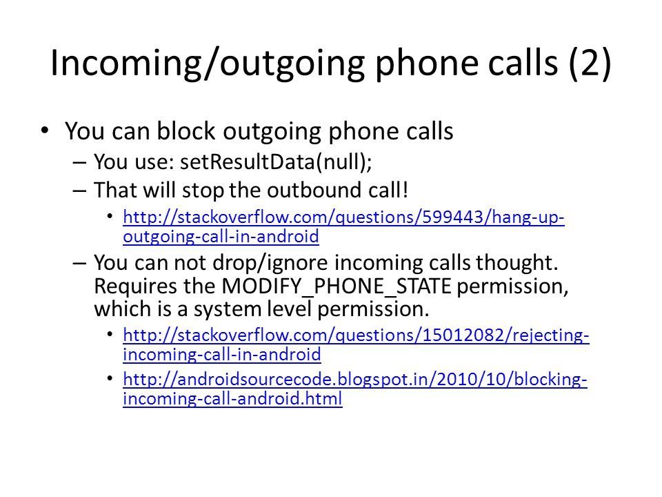 Incoming/outgoing phone calls (2) You can block outgoing phone calls – You use: setResultData(null); – That will stop the outbound call! http://stacko