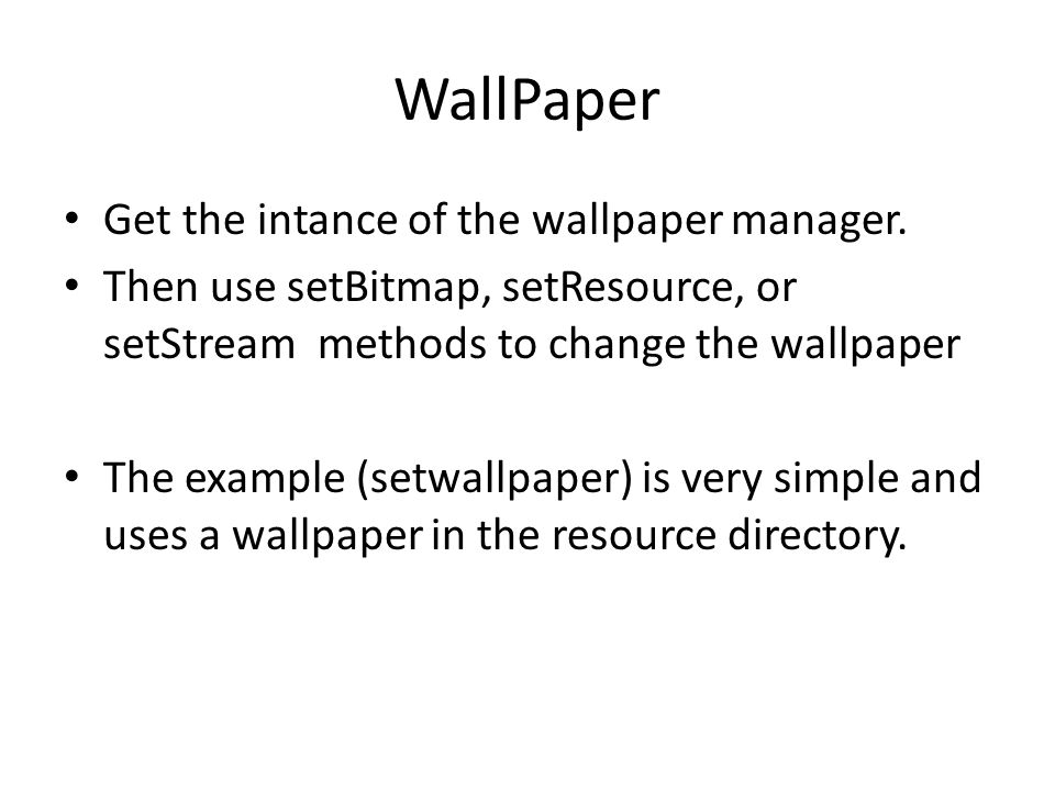 WallPaper Get the intance of the wallpaper manager. Then use setBitmap, setResource, or setStream methods to change the wallpaper The example (setwall