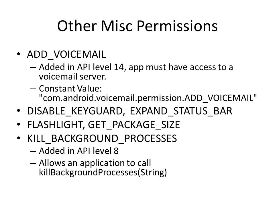 Other Misc Permissions ADD_VOICEMAIL – Added in API level 14, app must have access to a voicemail server. – Constant Value: