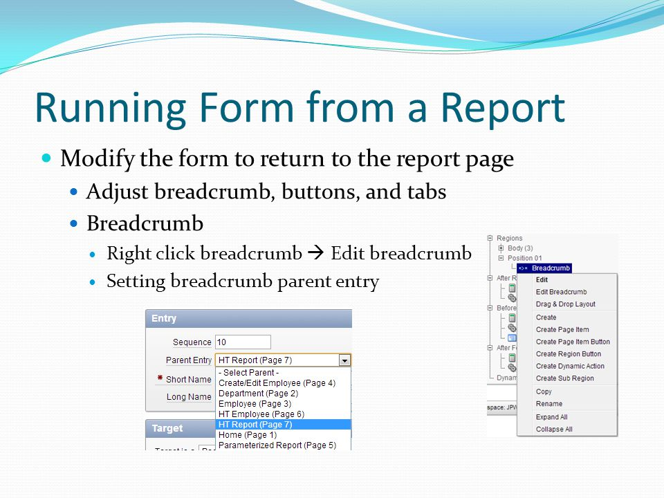 Running Form from a Report Modify the form to return to the report page Adjust breadcrumb, buttons, and tabs Breadcrumb Right click breadcrumb  Edit breadcrumb Setting breadcrumb parent entry