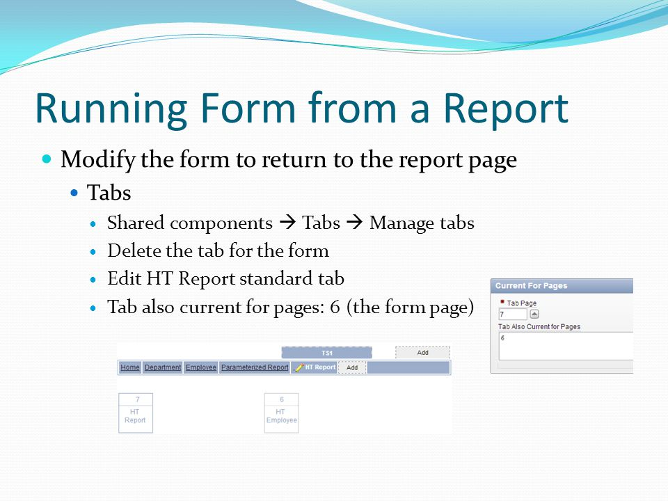 Running Form from a Report Modify the form to return to the report page Tabs Shared components  Tabs  Manage tabs Delete the tab for the form Edit HT Report standard tab Tab also current for pages: 6 (the form page)