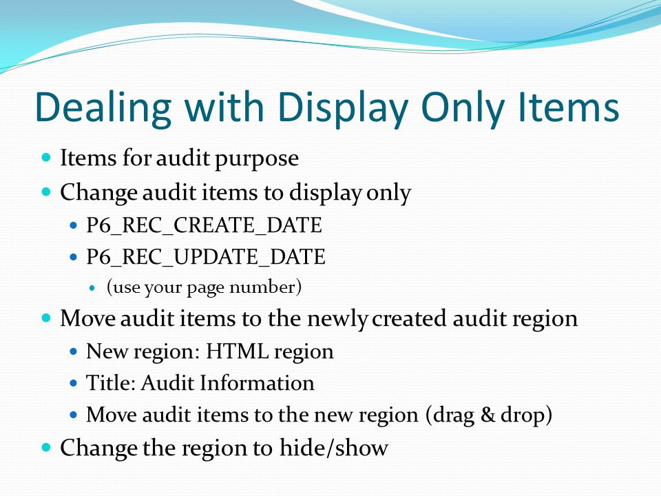 Dealing with Display Only Items Items for audit purpose Change audit items to display only P6_REC_CREATE_DATE P6_REC_UPDATE_DATE (use your page number) Move audit items to the newly created audit region New region: HTML region Title: Audit Information Move audit items to the new region (drag & drop) Change the region to hide/show