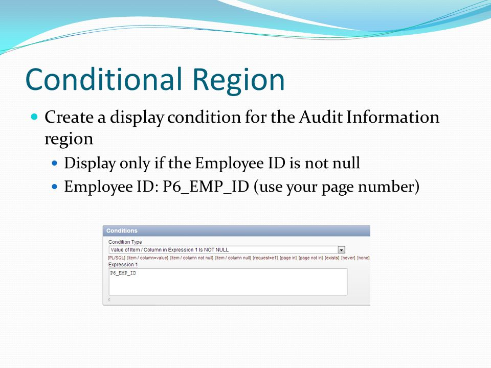 Conditional Region Create a display condition for the Audit Information region Display only if the Employee ID is not null Employee ID: P6_EMP_ID (use your page number)