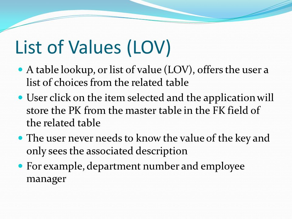 List of Values (LOV) A table lookup, or list of value (LOV), offers the user a list of choices from the related table User click on the item selected and the application will store the PK from the master table in the FK field of the related table The user never needs to know the value of the key and only sees the associated description For example, department number and employee manager