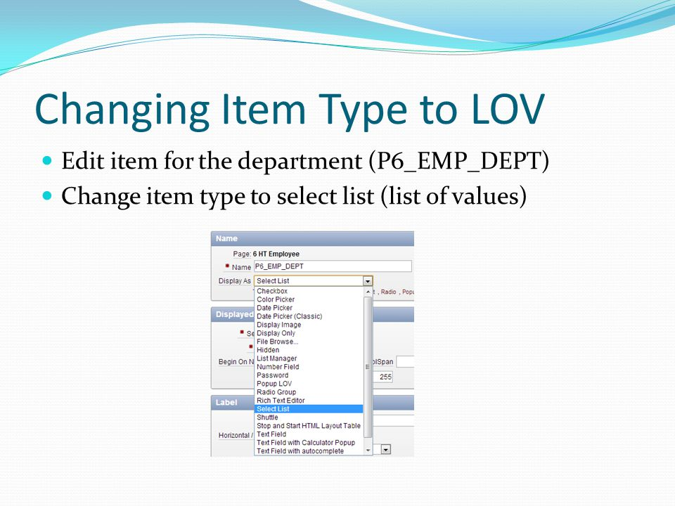 Changing Item Type to LOV Edit item for the department (P6_EMP_DEPT) Change item type to select list (list of values)
